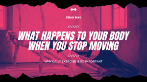 What Happens to Your Body When You Stop Moving & Don't Stretch